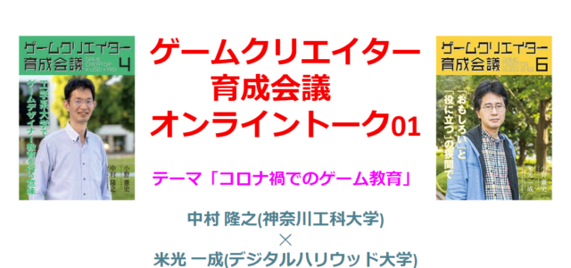 ゲームクリエイター育成会議オンライントーク01「コロナ禍でのゲーム教育」(5/21)